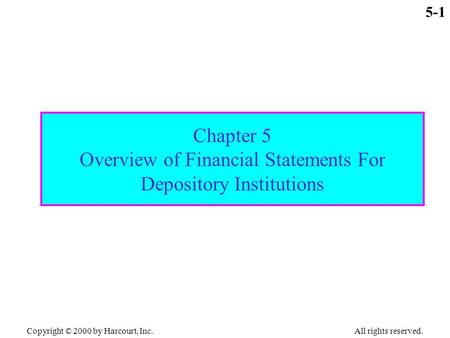 Copyright © 2000 by Harcourt, Inc. All rights reserved. 5-1 Chapter 5 Overview of Financial Statements For Depository Institutions.