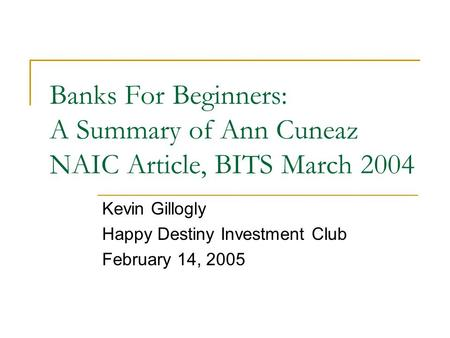 Banks For Beginners: A Summary of Ann Cuneaz NAIC Article, BITS March 2004 Kevin Gillogly Happy Destiny Investment Club February 14, 2005.