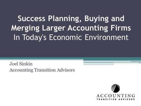 Success Planning, Buying and Merging Larger Accounting Firms In Today's Economic Environment Joel Sinkin Accounting Transition Advisors.