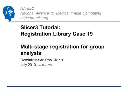 NA-MIC National Alliance for Medical Image Computing  Slicer3 Tutorial: Registration Library Case 19 Multi-stage registration for group.