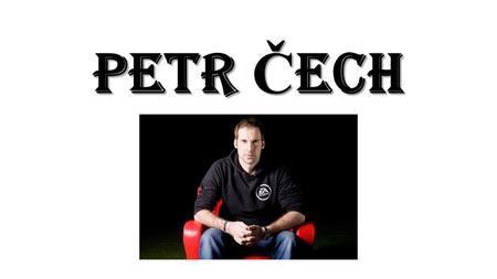 Petr Č ech. Basic info 20. 5. 1982 He is the goalkeeper of Chelsea One of the best goalkeepers in the world He has 2 kids He plays drums Head injury.