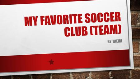 MY FAVORITE SOCCER CLUB (TEAM) BY TAEHA Hi, I'm Taeha. I made a power point about My Favorite Soccer Club (team). You will see my power point. Many boy.