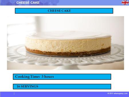 © 2011 wheresjenny.com CHEESE CAKE Cooking Time: 3 hours 16 SERVINGS.