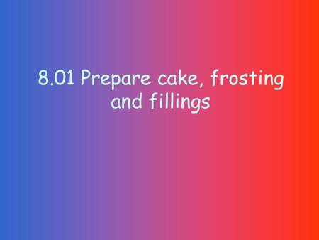 8.01 Prepare cake, frosting and fillings. Unshortened cake Lowest calories Foam cakes Contain no fat Angel food cake and sponge Leavened by air, which.