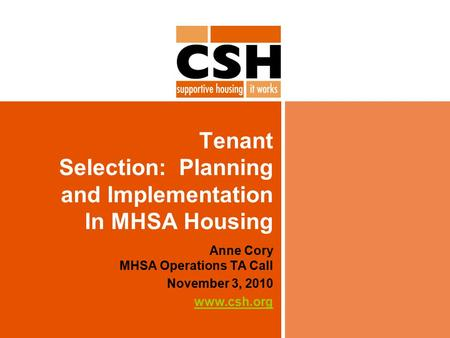 Tenant Selection: Planning and Implementation In MHSA Housing Anne Cory MHSA Operations TA Call November 3, 2010 www.csh.org.
