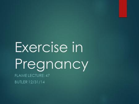 Exercise in Pregnancy FLAME LECTURE: 47 BUTLER 12/31/14.
