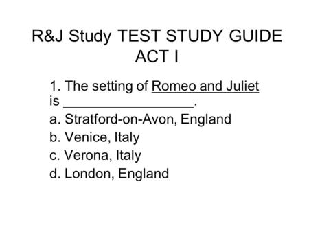 R&J Study TEST STUDY GUIDE ACT I 1. The setting of Romeo and Juliet is _________________. a. Stratford-on-Avon, England b. Venice, Italy c. Verona, Italy.