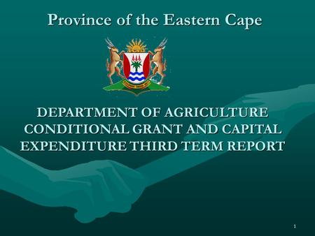 1 Province of the Eastern Cape DEPARTMENT OF AGRICULTURE CONDITIONAL GRANT AND CAPITAL EXPENDITURE THIRD TERM REPORT.