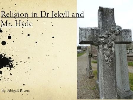 Religion in Dr Jekyll and Mr. Hyde By: Abigail Rivers.