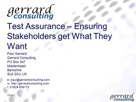 Slide 1 Test Assurance – Ensuring Stakeholders get What They Want Paul Gerrard Gerrard Consulting PO Box 347 Maidenhead Berkshire SL6 2GU UK e: