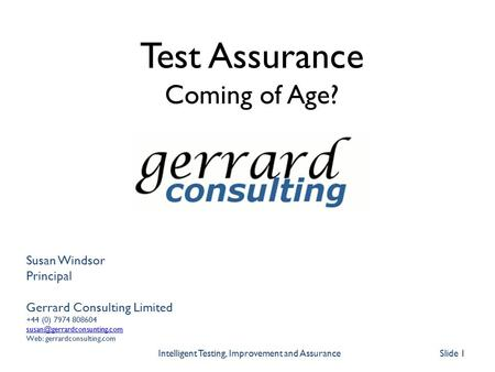 Slide 1 Intelligent Testing, Improvement and Assurance Susan Windsor Principal Gerrard Consulting Limited +44 (0) 7974 808604