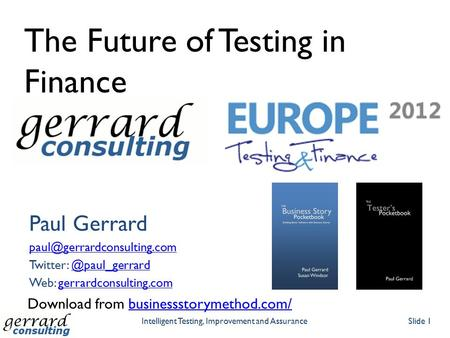 The Future of Testing in Finance Paul Gerrard Twitter: Web: gerrardconsulting.comgerrardconsulting.com.