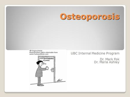 Osteoporosis UBC Internal Medicine Program Dr. Mark Fok Dr. Maria Ashley.