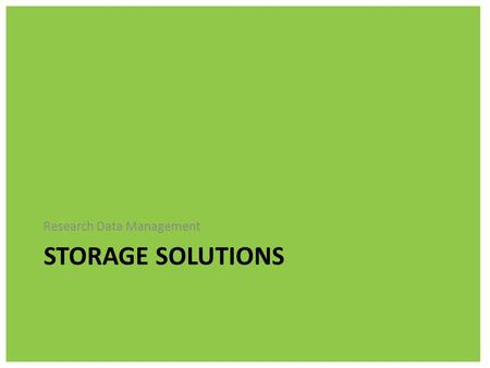STORAGE SOLUTIONS Research Data Management. Keeping your data just on your working machine, be it lap top or desktop, is the perfect way to loose your.
