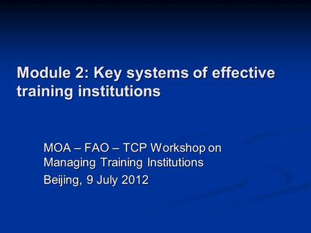 Module 2: Key systems of effective training institutions MOA – FAO – TCP Workshop on Managing Training Institutions Beijing, 9 July 2012.
