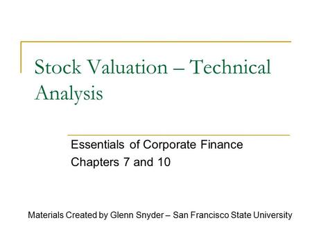 Stock Valuation – Technical Analysis Essentials of Corporate Finance Chapters 7 and 10 Materials Created by Glenn Snyder – San Francisco State University.