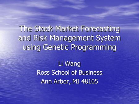 The Stock Market Forecasting and Risk Management System using Genetic Programming Li Wang Ross School of Business Ann Arbor, MI 48105.