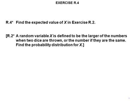 EXERCISE R.4 1 R.4*Find the expected value of X in Exercise R.2. [R.2*A random variable X is defined to be the larger of the numbers when two dice are.
