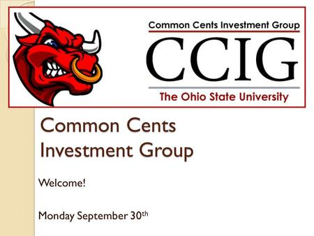 Common Cents Investment Group Welcome! Monday September 30 th.
