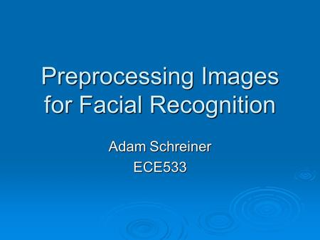 Preprocessing Images for Facial Recognition Adam Schreiner ECE533.