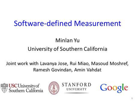 Software-defined Measurement Minlan Yu University of Southern California 1 Joint work with Lavanya Jose, Rui Miao, Masoud Moshref, Ramesh Govindan, Amin.