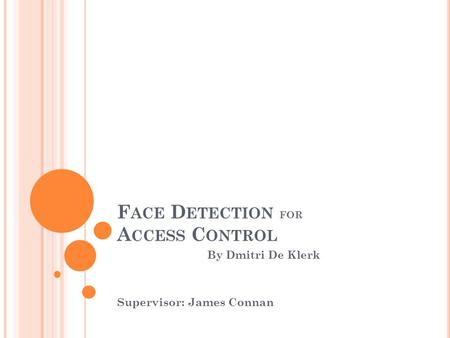 F ACE D ETECTION FOR A CCESS C ONTROL By Dmitri De Klerk Supervisor: James Connan.