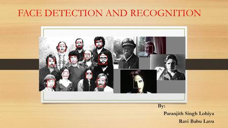 FACE DETECTION AND RECOGNITION By: Paranjith Singh Lohiya Ravi Babu Lavu.