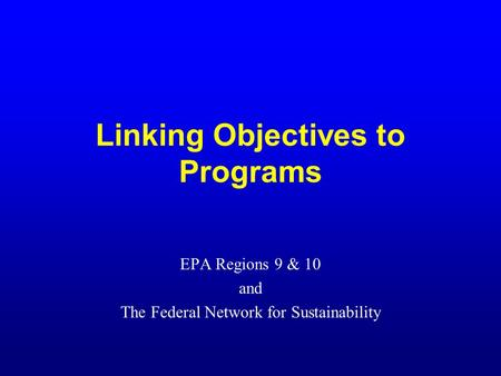 Linking Objectives to Programs EPA Regions 9 & 10 and The Federal Network for Sustainability.