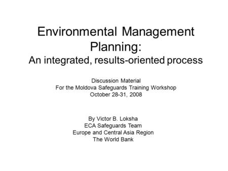 Environmental Management Planning: An integrated, results-oriented process Discussion Material For the Moldova Safeguards Training Workshop October 28-31,