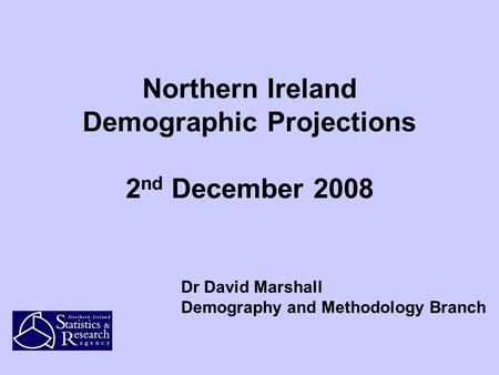 Northern Ireland Demographic Projections 2 nd December 2008 Dr David Marshall Demography and Methodology Branch.