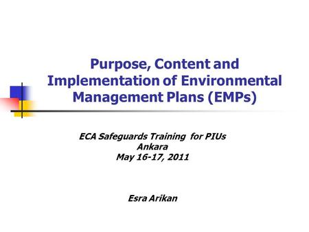 Purpose, Content and Implementation of Environmental Management Plans (EMPs) ECA Safeguards Training for PIUs Ankara May 16-17, 2011 Esra Arikan.
