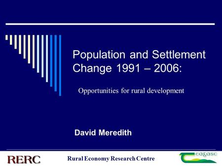 Rural Economy Research Centre Population and Settlement Change 1991 – 2006: David Meredith Opportunities for rural development.