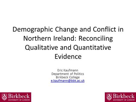 Demographic Change and Conflict in Northern Ireland: Reconciling Qualitative and Quantitative Evidence Eric Kaufmann Department of Politics Birkbeck College.