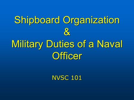 Shipboard Organization & Military Duties of a Naval Officer NVSC 101.