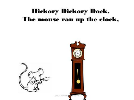 Hickory Dickory Dock, The mouse ran up the clock, 2010 Cochlear Ltd & MREIC.