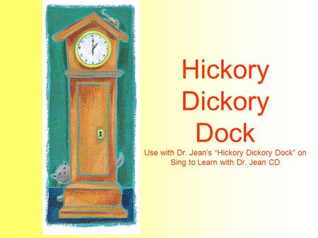 "Hickory Dickory Dock Use with Dr. Jean's ""Hickory Dickory Dock"" on Sing to Learn with Dr. Jean CD."