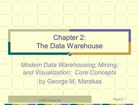 © 2003, Prentice-Hall Chapter 2 - 1 Chapter 2: The Data Warehouse Modern Data Warehousing, Mining, and Visualization: Core Concepts by George M. Marakas.