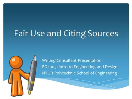 Fair Use and Citing Sources Writing Consultant Presentation EG 1003: Intro to Engineering and Design NYU's Polytechnic School of Engineering.