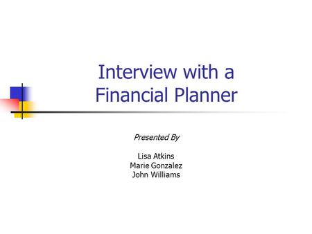 Interview with a Financial Planner Presented By Lisa Atkins Marie Gonzalez John Williams.