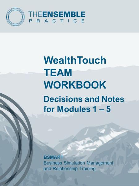 WealthTouch TEAM WORKBOOK Decisions and Notes for Modules 1 – 5 BSMART Business Simulation Management and Relationship Training.