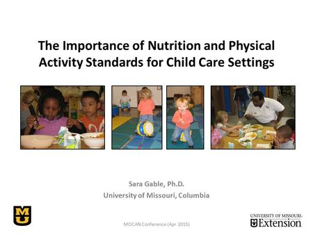 The Importance of Nutrition and Physical Activity Standards for Child Care Settings Sara Gable, Ph.D. University of Missouri, Columbia MOCAN Conference.