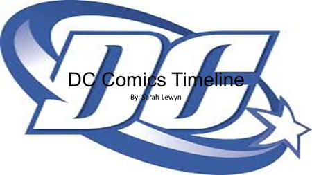 DC Comics Timeline By: Sarah Lewyn. DC Comics 1938-1950- Golden Age of Comics 1938- Superman is created 1939- founded as National Allied Publications.