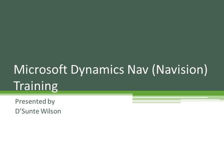Presented by D'Sunte Wilson Microsoft Dynamics Nav (Navision) Training.