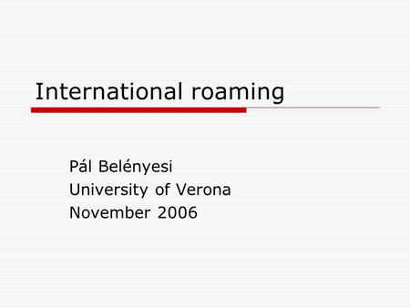 International roaming Pál Belényesi University of Verona November 2006.
