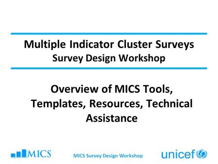 MICS Survey Design Workshop Multiple Indicator Cluster Surveys Survey Design Workshop Overview of MICS Tools, Templates, Resources, Technical Assistance.