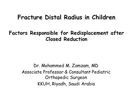 Fracture Distal Radius in Children Factors Responsible for Redisplacement after Closed Reduction Dr. Mohammed M. Zamzam, MD Associate Professor & Consultant.