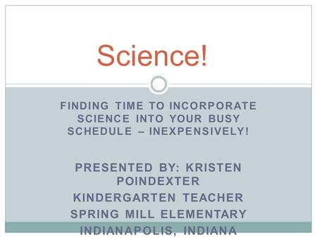 FINDING TIME TO INCORPORATE SCIENCE INTO YOUR BUSY SCHEDULE – INEXPENSIVELY! PRESENTED BY: KRISTEN POINDEXTER KINDERGARTEN TEACHER SPRING MILL ELEMENTARY.