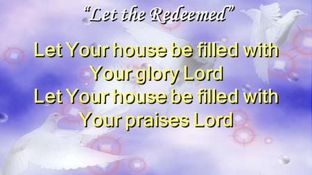 """Let the Redeemed"" Let Your house be filled with Your glory Lord Let Your house be filled with Your praises Lord ""Let the Redeemed"" Let Your house be filled."