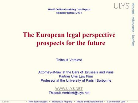 World Online Gambling Law Report Summer Retreat 2004 The European legal perspective prospects for the future Thibault Verbiest Attorney-at-law at the.