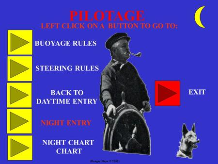 PILOTAGE LEFT CLICK ON A BUTTON TO GO TO: BUOYAGE RULES STEERING RULES BACK TO DAYTIME ENTRY EXIT NIGHT ENTRY NIGHT CHART CHART (Ranger Hope © 2005)
